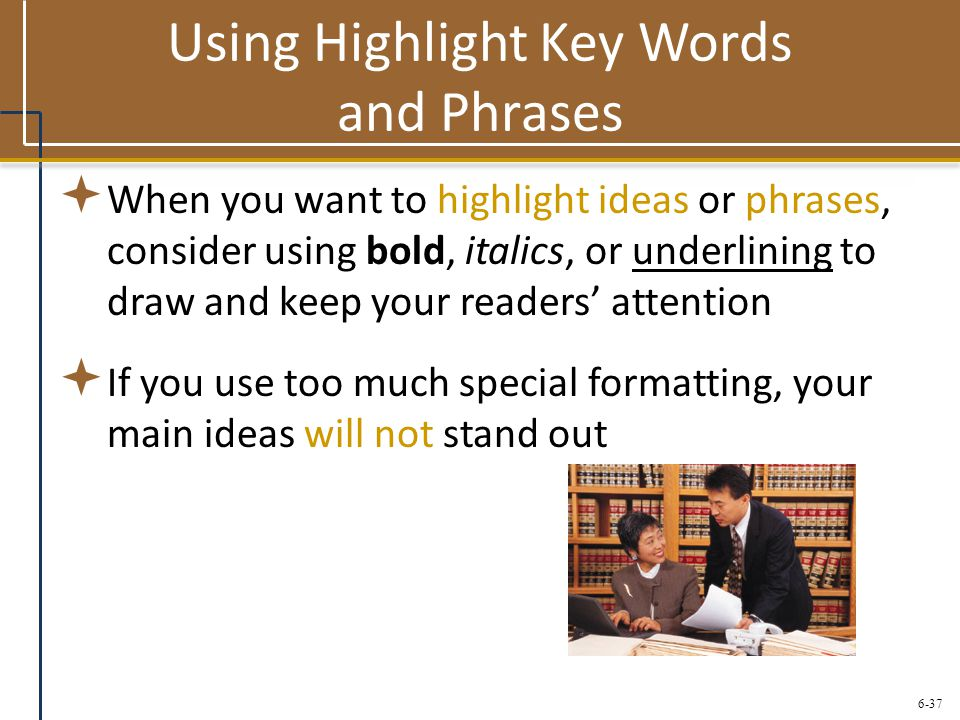 6-37 Using Highlight Key Words and Phrases  When you want to highlight ideas or phrases, consider using bold, italics, or underlining to draw and kee
