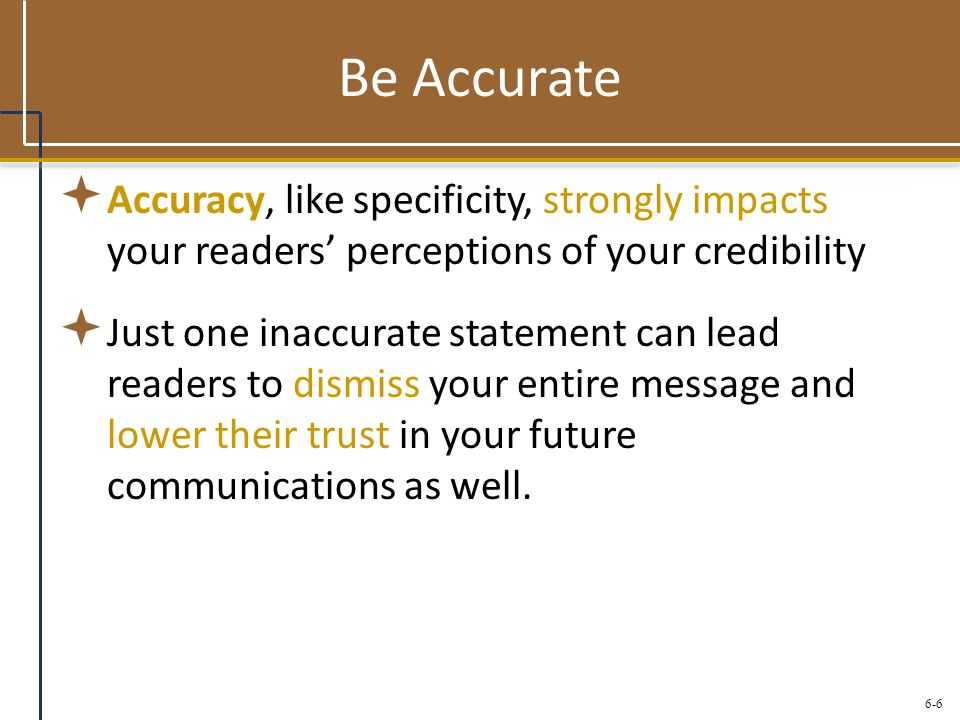 6-6 Be Accurate  Accuracy, like specificity, strongly impacts your readers' perceptions of your credibility  Just one inaccurate statement can lead