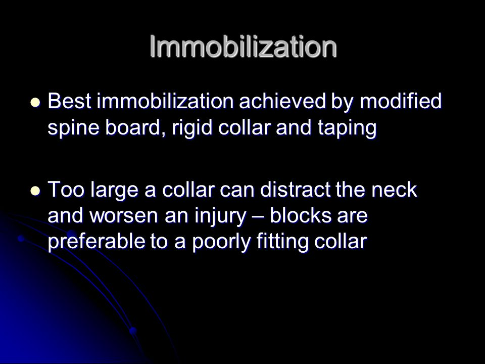 Immobilization Best immobilization achieved by modified spine board, rigid collar and taping Best immobilization achieved by modified spine board, rig