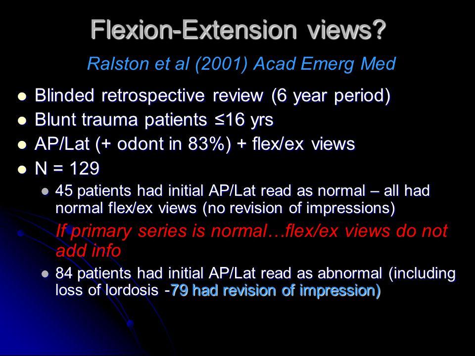 Flexion-Extension views? Flexion-Extension views? Ralston et al (2001) Acad Emerg Med Blinded retrospective review (6 year period) Blinded retrospecti