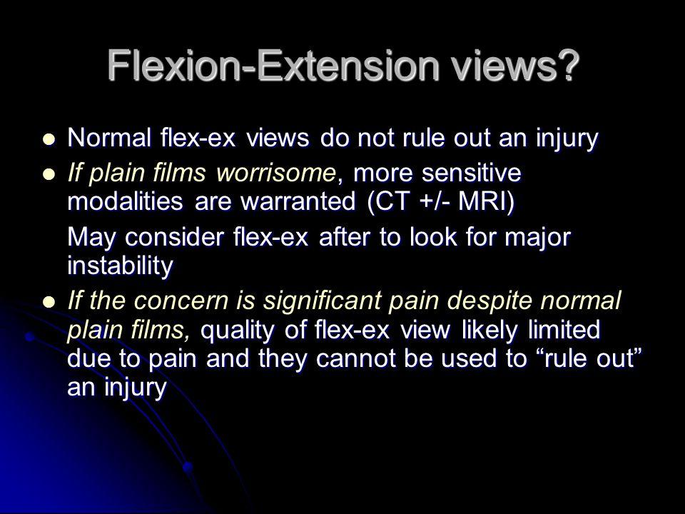 Flexion-Extension views? Normal flex-ex views do not rule out an injury Normal flex-ex views do not rule out an injury, more sensitive modalities are