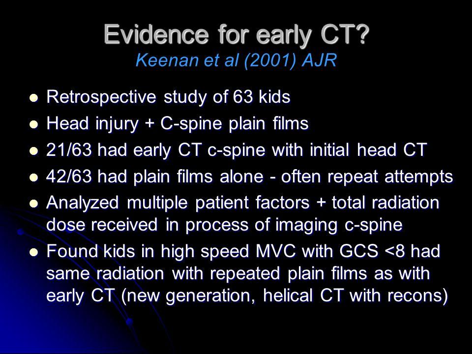 Evidence for early CT? Evidence for early CT? Keenan et al (2001) AJR Retrospective study of 63 kids Retrospective study of 63 kids Head injury + C-sp