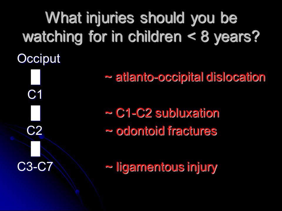 What injuries should you be watching for in children < 8 years? Occiput █ ~ atlanto-occipital dislocation █ ~ atlanto-occipital dislocation C1 C1 █ ~
