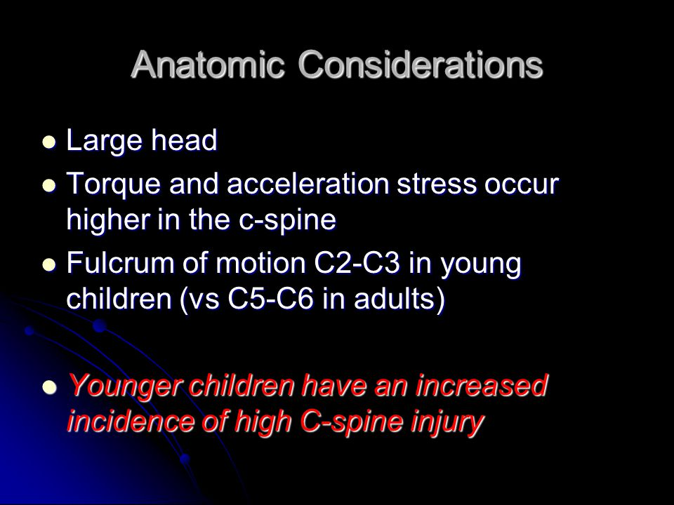 Anatomic Considerations Large head Large head Torque and acceleration stress occur higher in the c-spine Torque and acceleration stress occur higher i