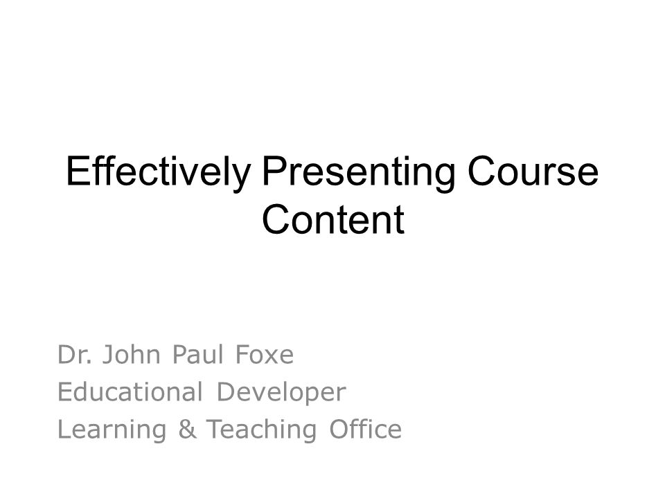 Effectively Presenting Course Content Dr. John Paul Foxe Educational Developer Learning & Teaching Office