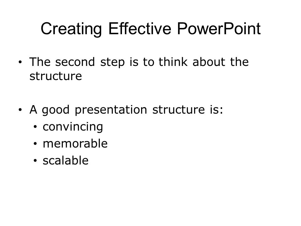 Creating Effective PowerPoint The second step is to think about the structure A good presentation structure is: convincing memorable scalable