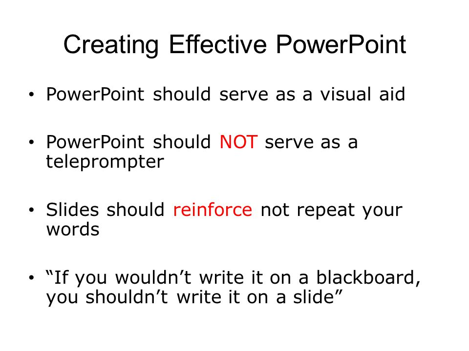 Creating Effective PowerPoint PowerPoint should serve as a visual aid PowerPoint should NOT serve as a teleprompter Slides should reinforce not repeat