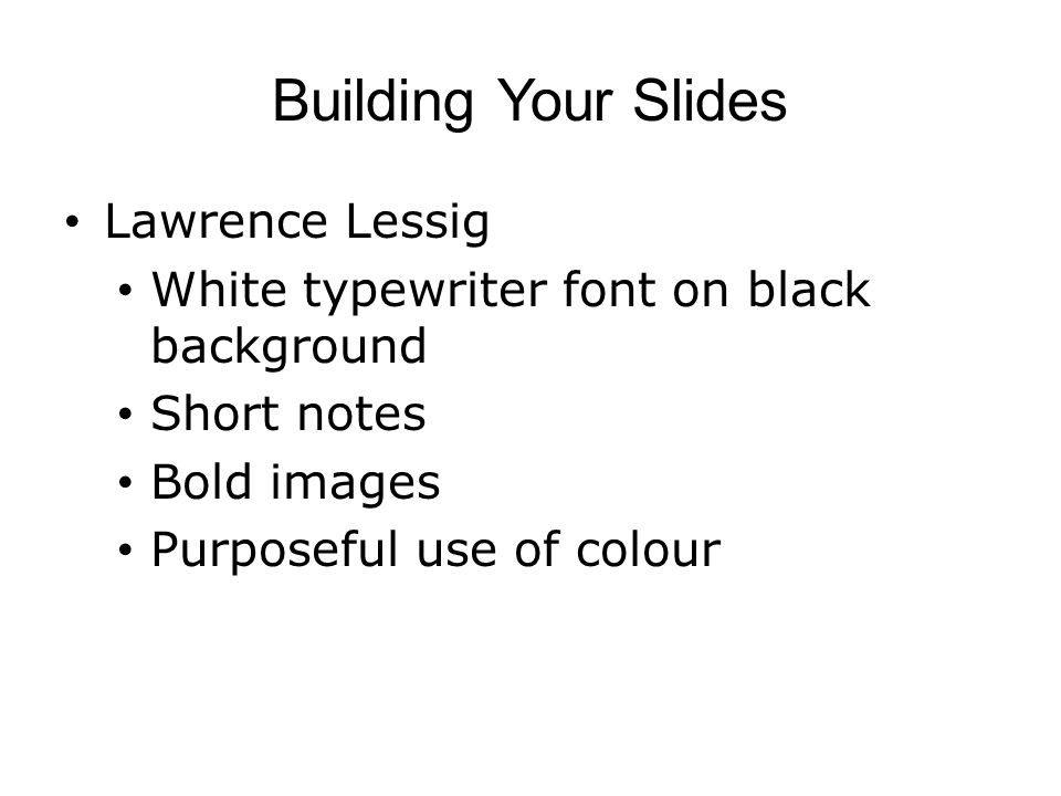 Building Your Slides Lawrence Lessig White typewriter font on black background Short notes Bold images Purposeful use of colour