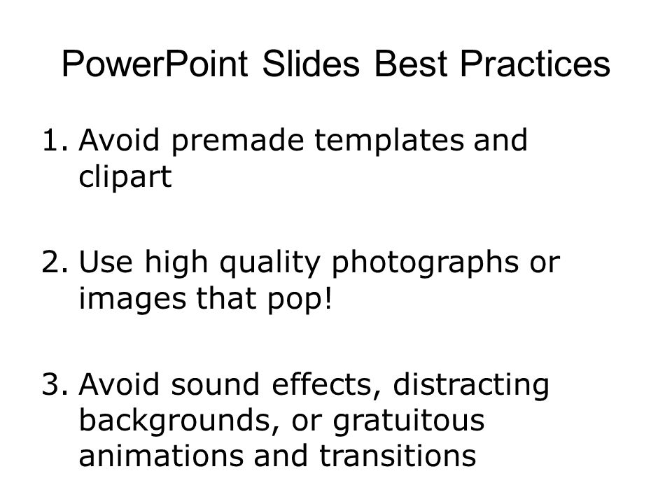 PowerPoint Slides Best Practices 1.Avoid premade templates and clipart 2.Use high quality photographs or images that pop! 3.Avoid sound effects, distr