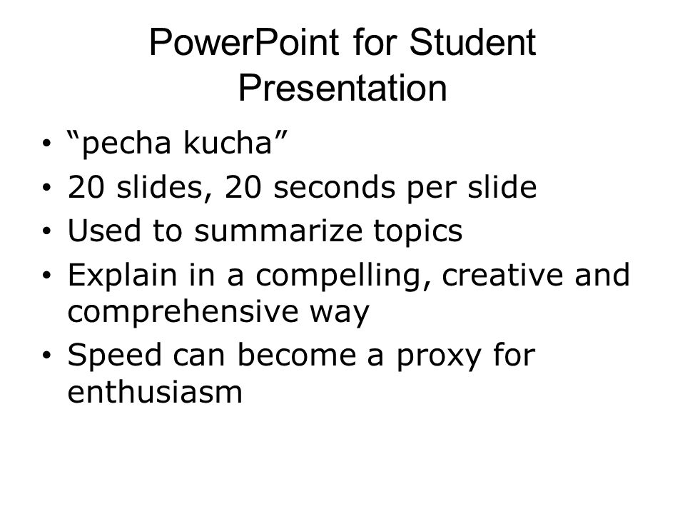 "PowerPoint for Student Presentation ""pecha kucha"" 20 slides, 20 seconds per slide Used to summarize topics Explain in a compelling, creative and compr"