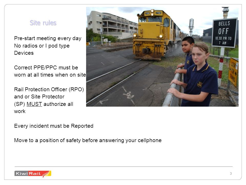 3 3 Site rules Pre-start meeting every day No radios or I pod type Devices Correct PPE/PPC must be worn at all times when on site Rail Protection Officer (RPO) and or Site Protector (SP) MUST authorize all work Every incident must be Reported Move to a position of safety before answering your cellphone