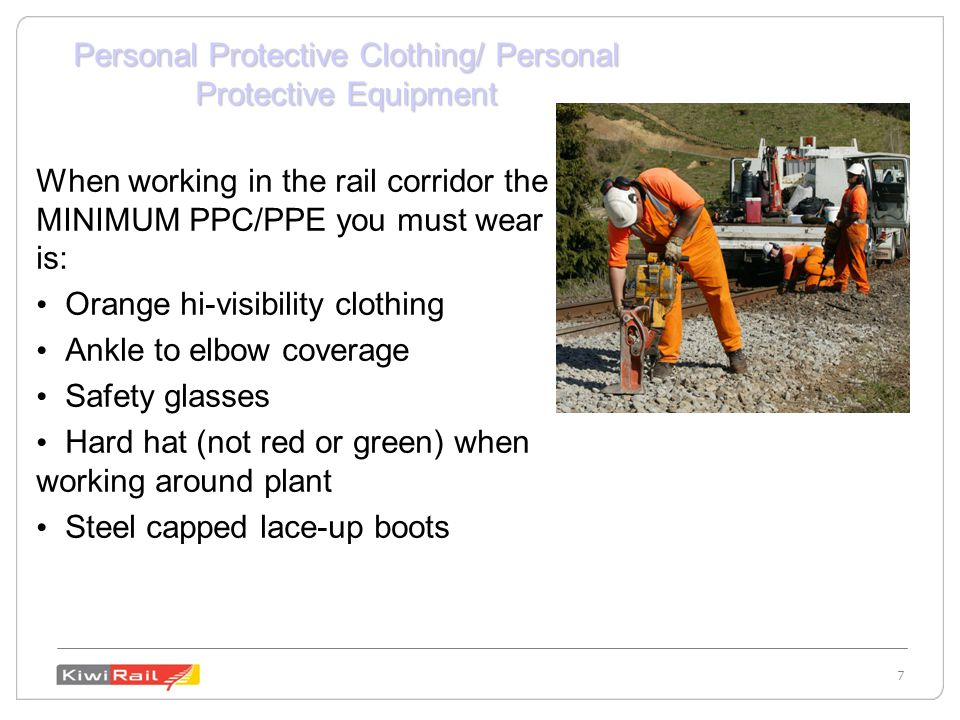 7 7 Personal Protective Clothing/ Personal Protective Equipment When working in the rail corridor the MINIMUM PPC/PPE you must wear is: Orange hi-visibility clothing Ankle to elbow coverage Safety glasses Hard hat (not red or green) when working around plant Steel capped lace-up boots