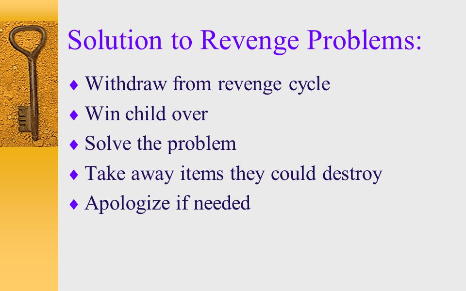 Solution to Revenge Problems:  Withdraw from revenge cycle  Win child over  Solve the problem  Take away items they could destroy  Apologize if n