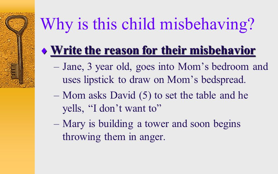 Why is this child misbehaving?  Write the reason for their misbehavior –Jane, 3 year old, goes into Mom's bedroom and uses lipstick to draw on Mom's