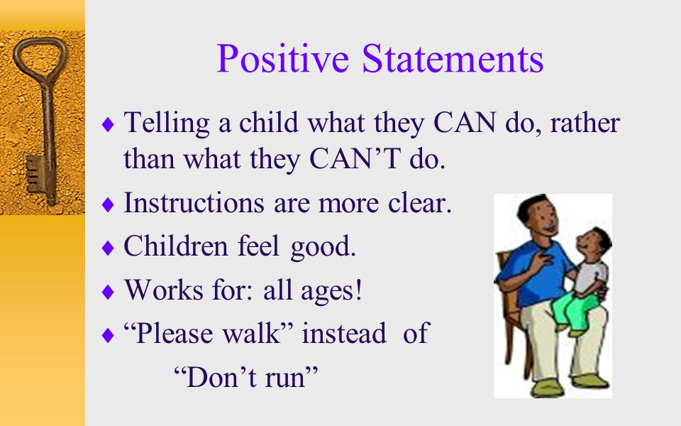 Positive Statements  Telling a child what they CAN do, rather than what they CAN'T do.  Instructions are more clear.  Children feel good.  Works f