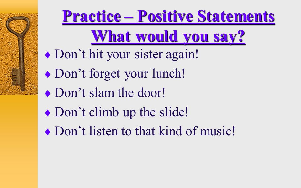Practice – Positive Statements What would you say?  Don't hit your sister again!  Don't forget your lunch!  Don't slam the door!  Don't climb up t