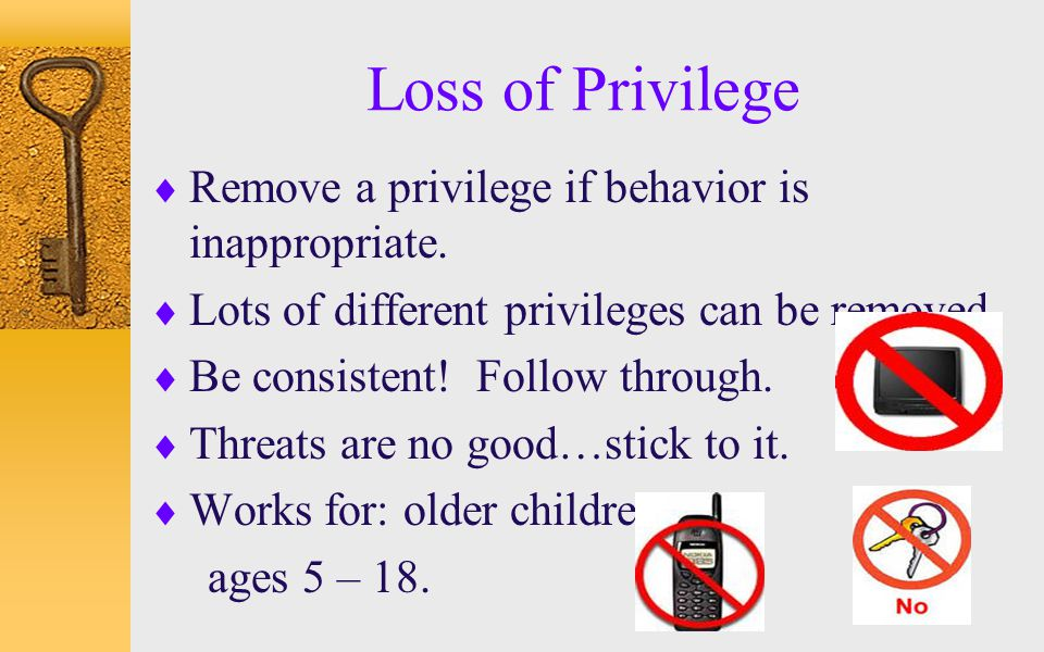 Loss of Privilege  Remove a privilege if behavior is inappropriate.  Lots of different privileges can be removed.  Be consistent! Follow through. 