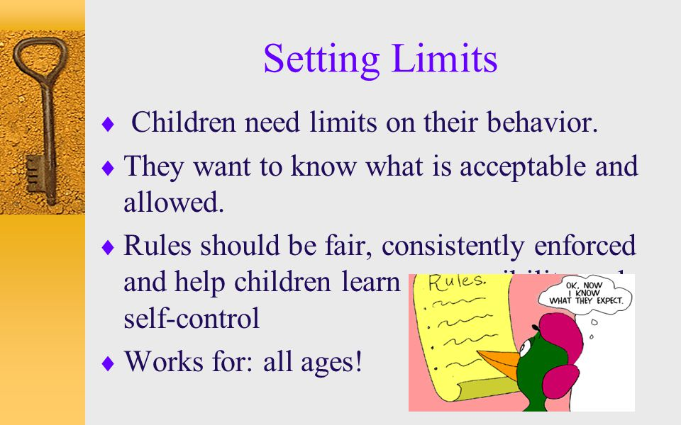 Setting Limits  Children need limits on their behavior.  They want to know what is acceptable and allowed.  Rules should be fair, consistently enfo