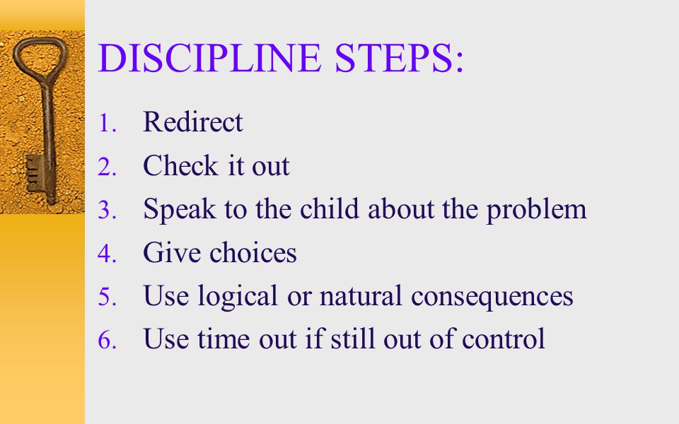 DISCIPLINE STEPS: 1. Redirect 2. Check it out 3. Speak to the child about the problem 4. Give choices 5. Use logical or natural consequences 6. Use ti