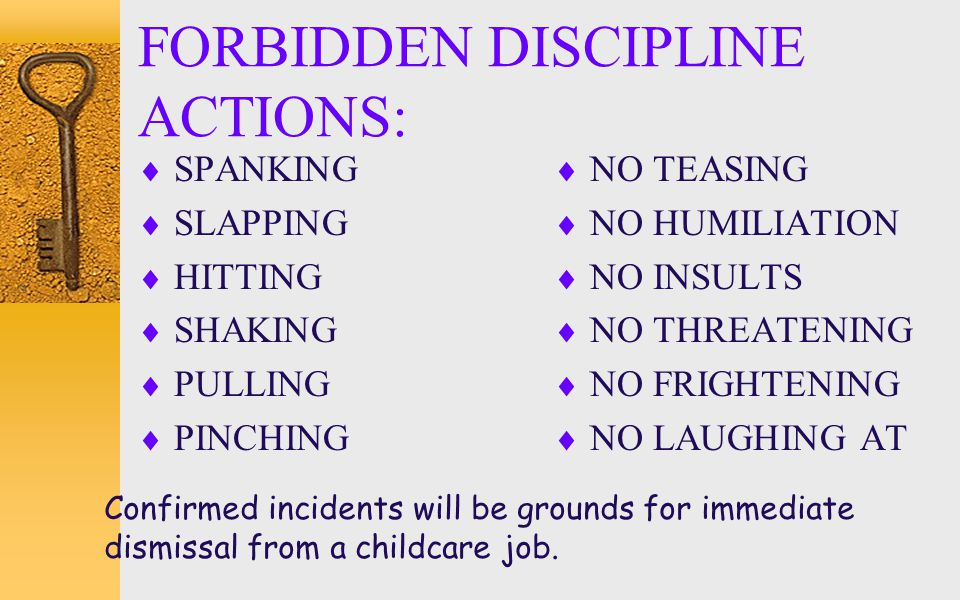 FORBIDDEN DISCIPLINE ACTIONS:  SPANKING  SLAPPING  HITTING  SHAKING  PULLING  PINCHING  NO TEASING  NO HUMILIATION  NO INSULTS  NO THREATENI