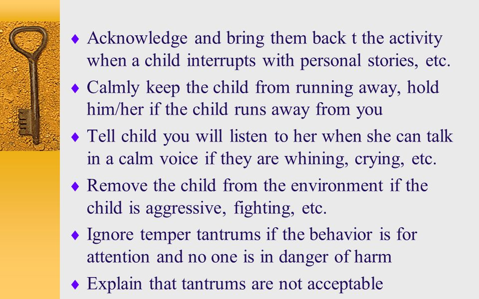  Acknowledge and bring them back t the activity when a child interrupts with personal stories, etc.  Calmly keep the child from running away, hold h