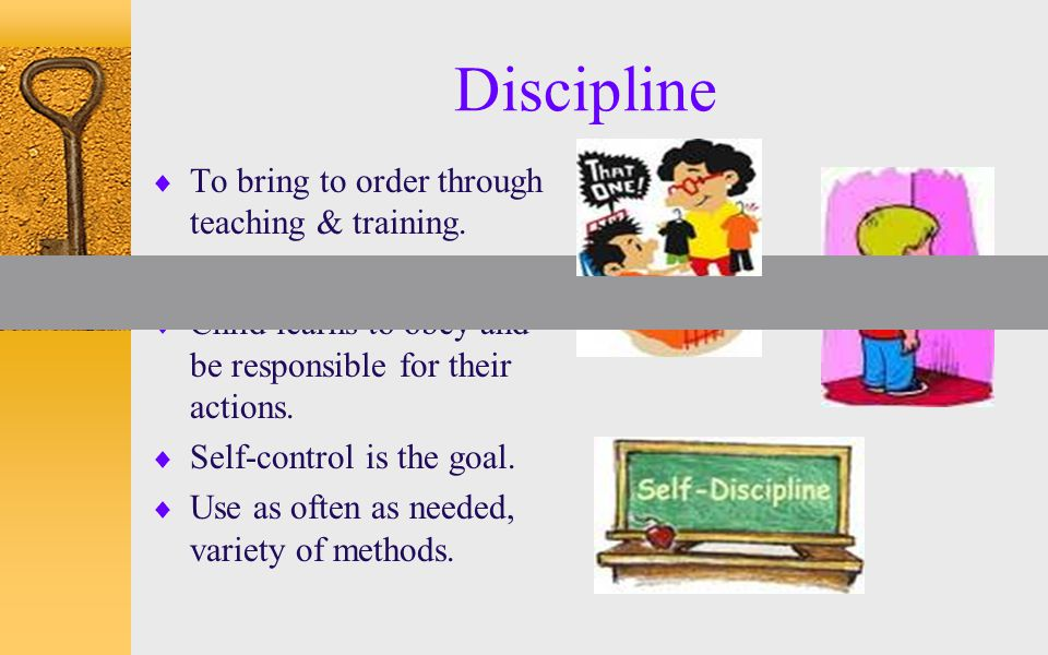 Discipline  To bring to order through teaching & training.  Fair & consistent.  Child learns to obey and be responsible for their actions.  Self-c