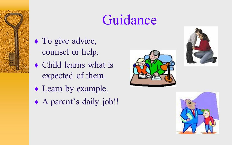 Guidance  To give advice, counsel or help.  Child learns what is expected of them.  Learn by example.  A parent's daily job!!