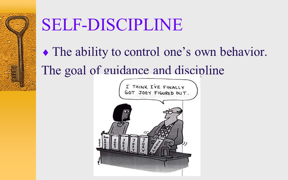 SELF-DISCIPLINE  The ability to control one's own behavior. The goal of guidance and discipline