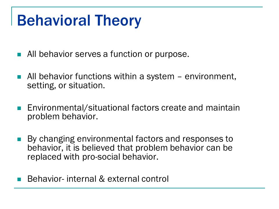 Behavioral Theory All behavior serves a function or purpose. All behavior functions within a system – environment, setting, or situation. Environmenta