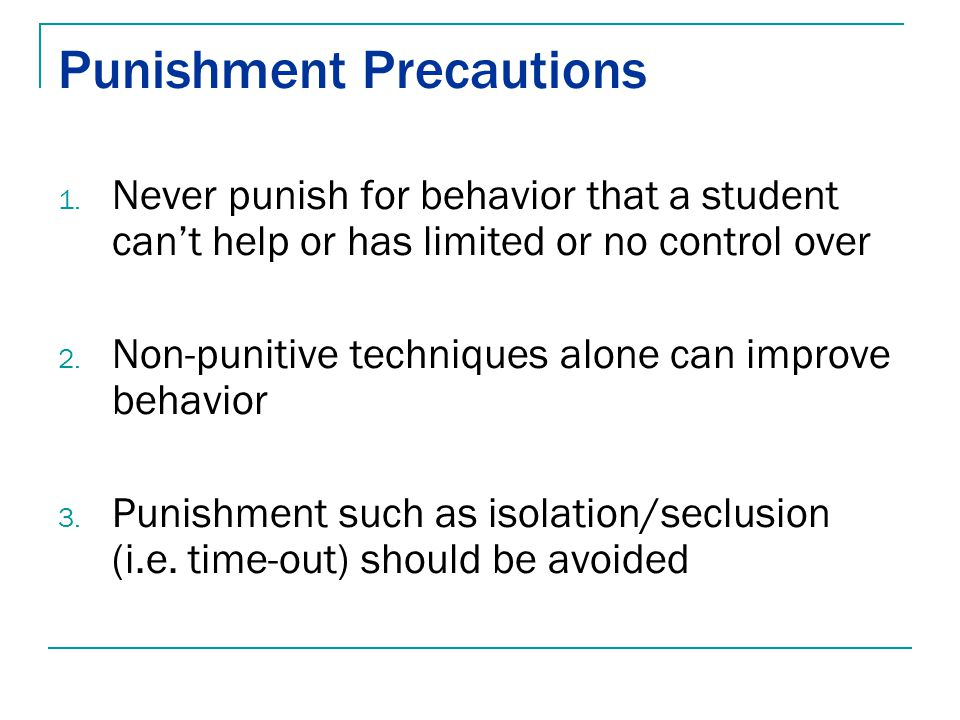 Punishment Precautions 1. Never punish for behavior that a student can't help or has limited or no control over 2. Non-punitive techniques alone can i