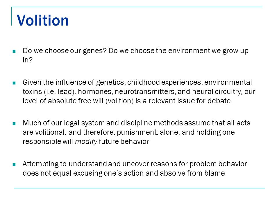 Volition Do we choose our genes? Do we choose the environment we grow up in? Given the influence of genetics, childhood experiences, environmental tox