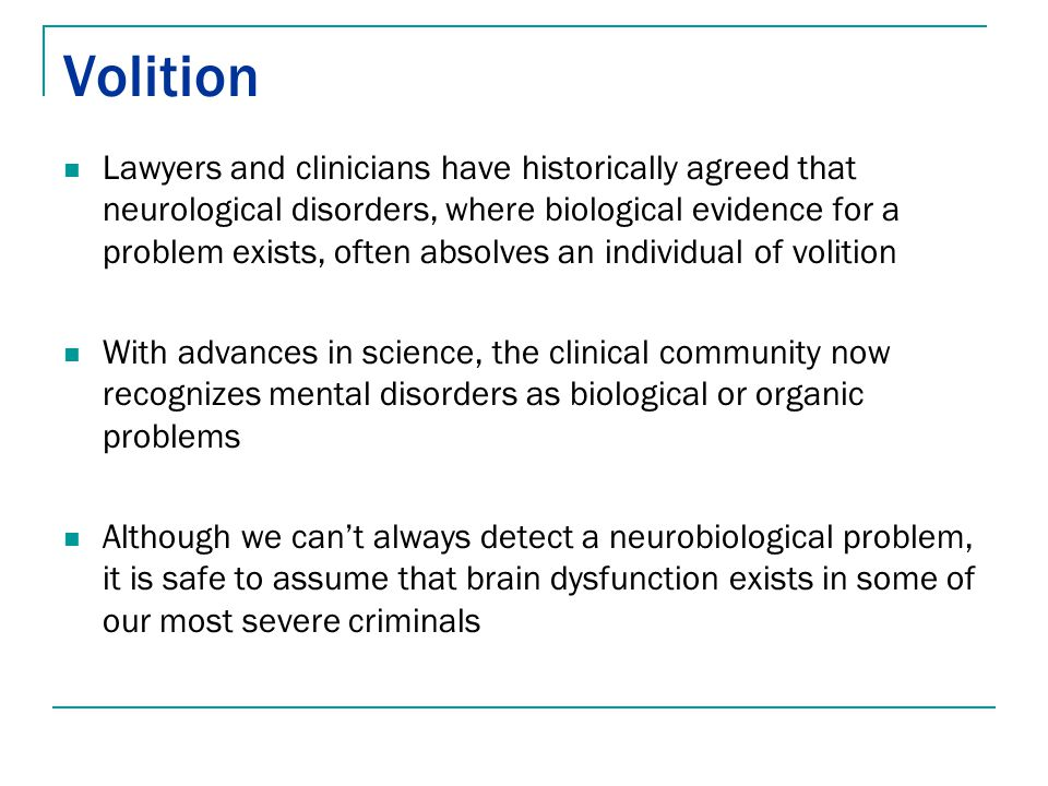 Volition Lawyers and clinicians have historically agreed that neurological disorders, where biological evidence for a problem exists, often absolves a