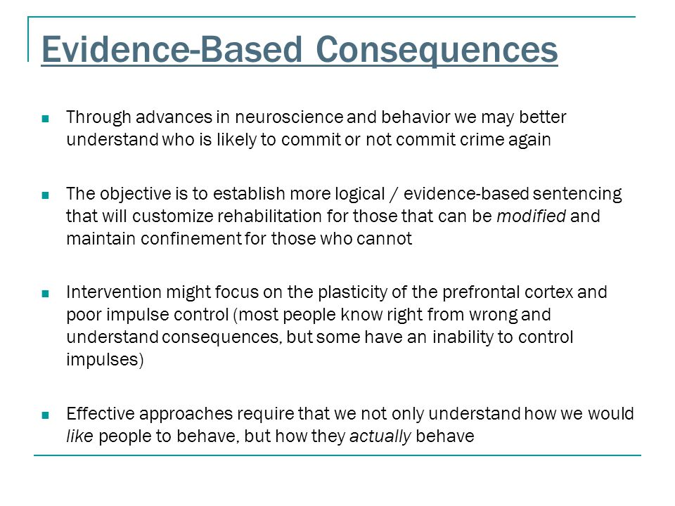Evidence-Based Consequences Through advances in neuroscience and behavior we may better understand who is likely to commit or not commit crime again T
