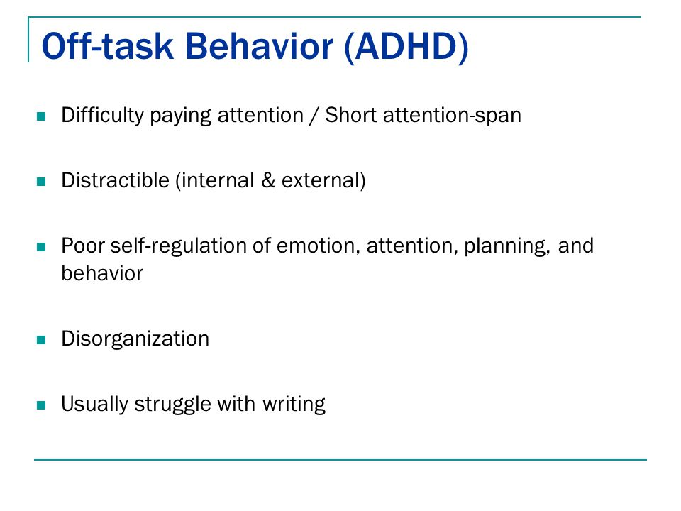 Off-task Behavior (ADHD) Difficulty paying attention / Short attention-span Distractible (internal & external) Poor self-regulation of emotion, attent