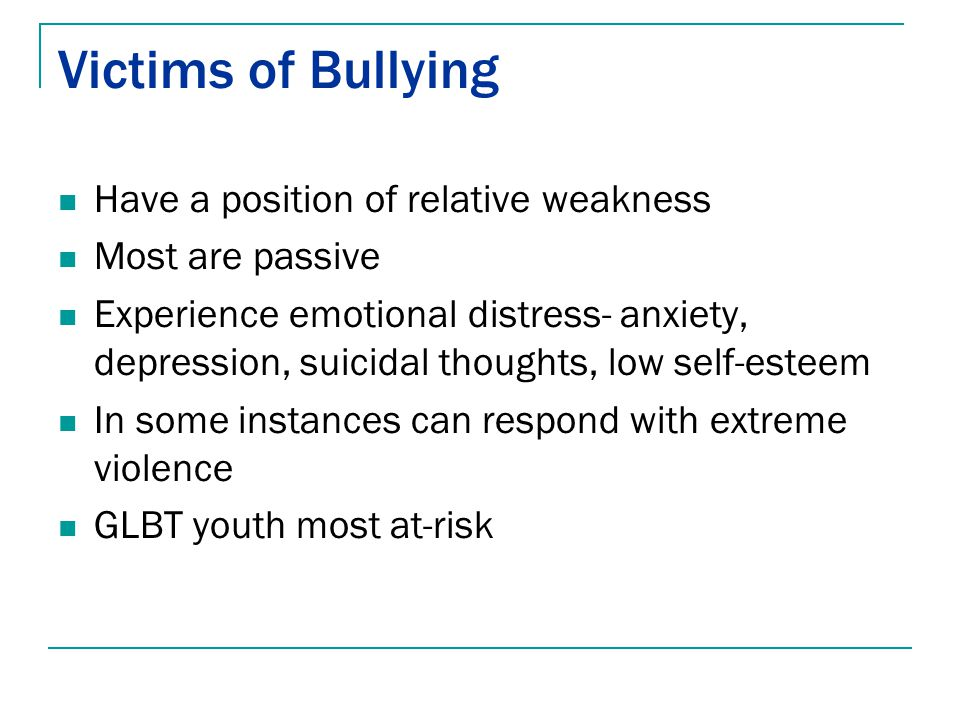 Victims of Bullying Have a position of relative weakness Most are passive Experience emotional distress- anxiety, depression, suicidal thoughts, low s