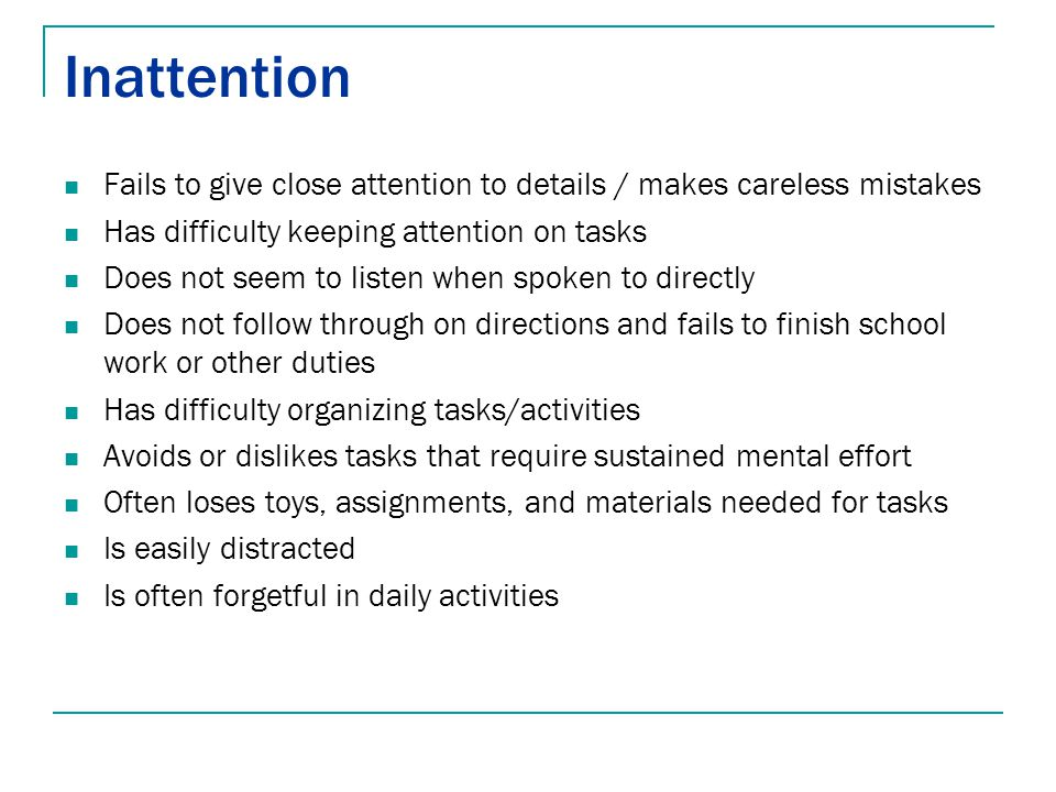 Inattention Fails to give close attention to details / makes careless mistakes Has difficulty keeping attention on tasks Does not seem to listen when