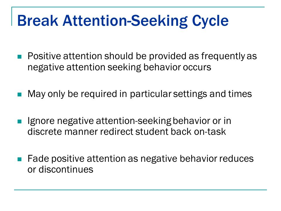 Break Attention-Seeking Cycle Positive attention should be provided as frequently as negative attention seeking behavior occurs May only be required i