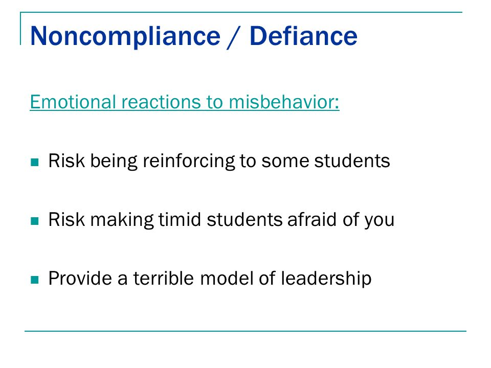 Noncompliance / Defiance Emotional reactions to misbehavior: Risk being reinforcing to some students Risk making timid students afraid of you Provide