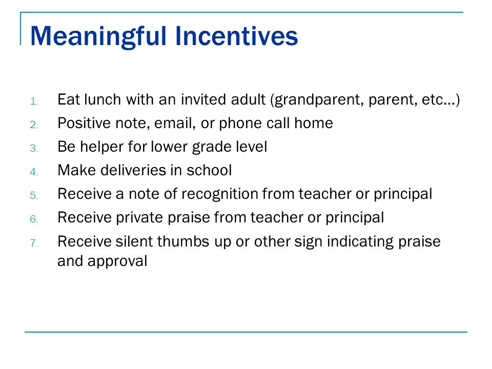 Meaningful Incentives 1. Eat lunch with an invited adult (grandparent, parent, etc…) 2. Positive note, email, or phone call home 3. Be helper for lowe