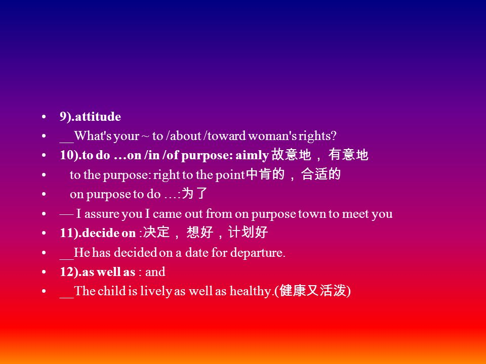 9).attitude __What's your ~ to /about /toward woman's rights? 10).to do …on /in /of purpose: aimly 故意地, 有意地 to the purpose: right to the point 中肯的, 合适