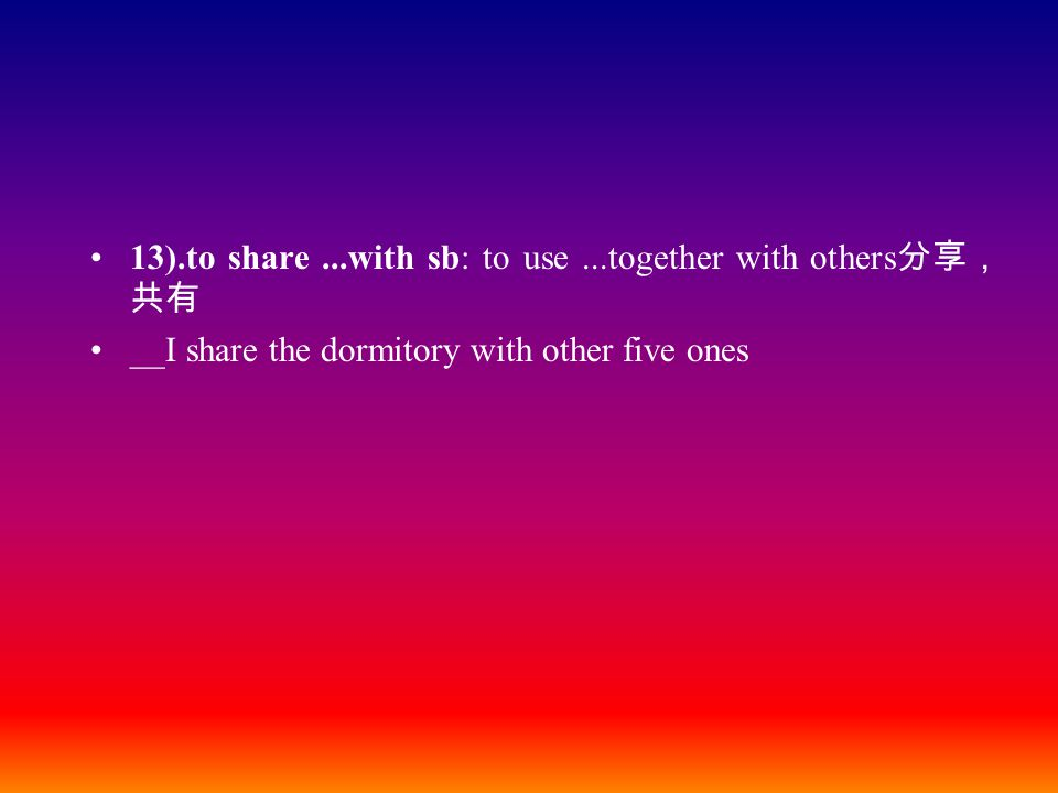 13).to share...with sb: to use...together with others 分享, 共有 __I share the dormitory with other five ones