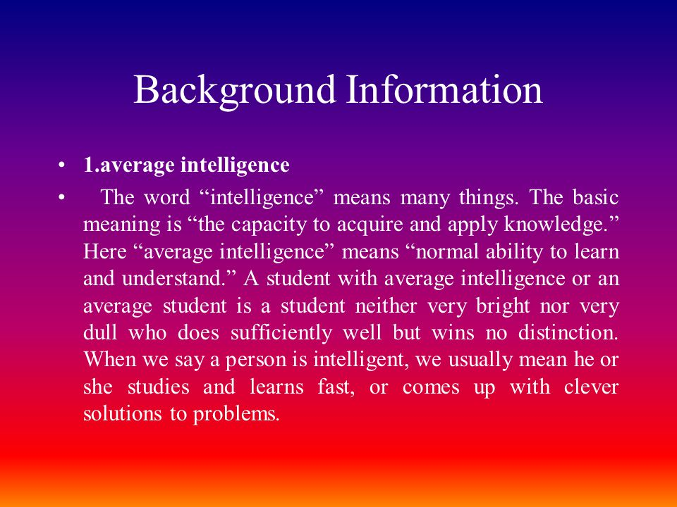 "Background Information 1.average intelligence The word ""intelligence"" means many things. The basic meaning is ""the capacity to acquire and apply knowl"