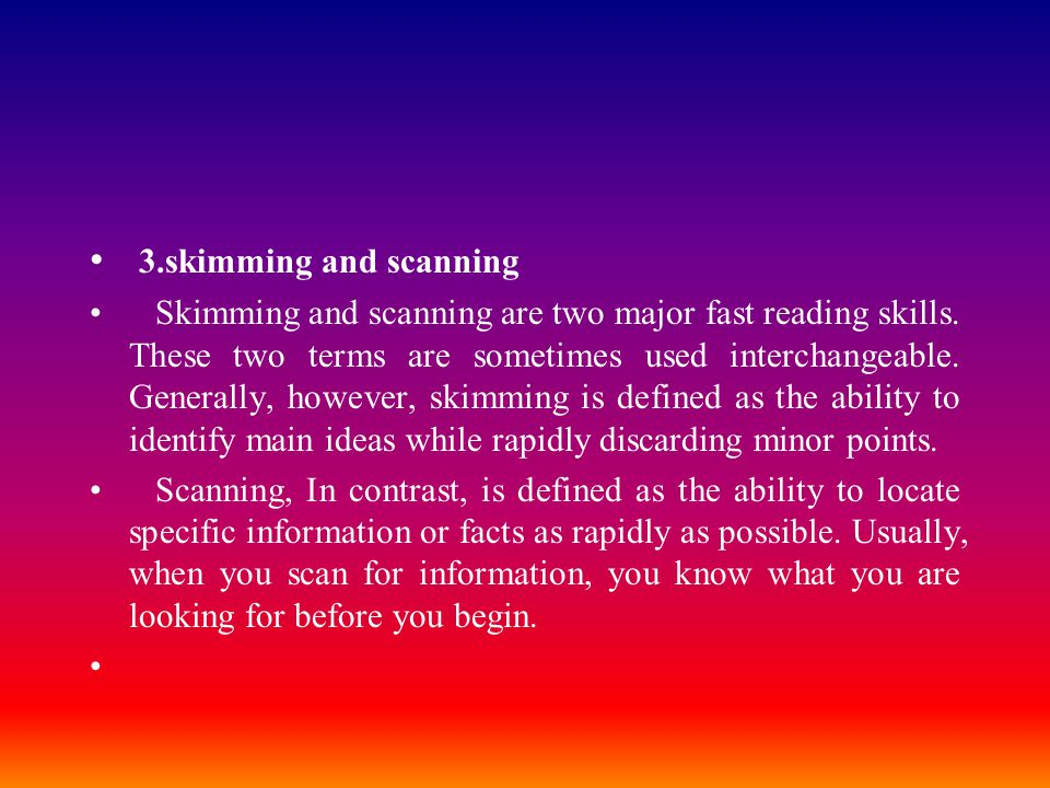 3.skimming and scanning Skimming and scanning are two major fast reading skills. These two terms are sometimes used interchangeable. Generally, howeve