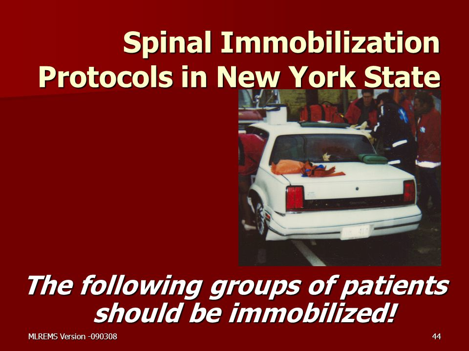 Spinal Immobilization Protocols in New York State The following groups of patients should be immobilized! MLREMS Version -09030844
