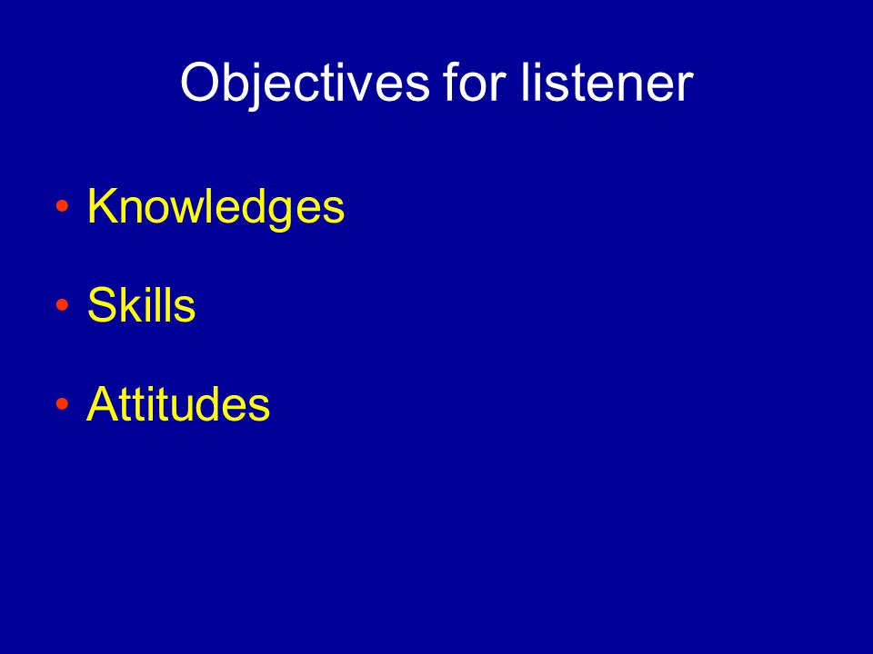 Objectives for listener Knowledges Skills Attitudes