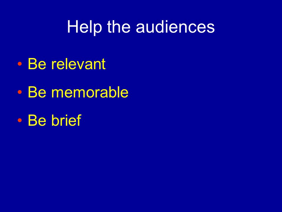 Help the audiences Be relevant Be memorable Be brief