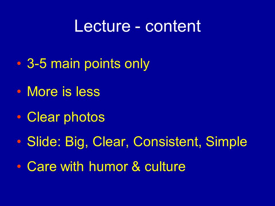 Lecture - content 3-5 main points only More is less Clear photos Slide: Big, Clear, Consistent, Simple Care with humor & culture