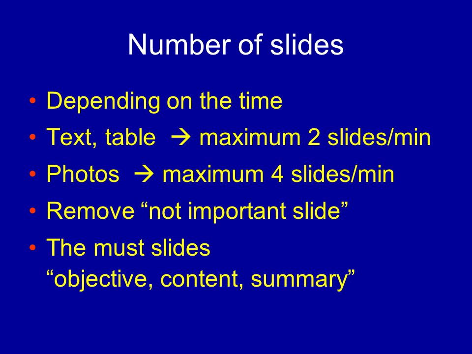 Number of slides Depending on the time Text, table  maximum 2 slides/min Photos  maximum 4 slides/min Remove not important slide The must slides objective, content, summary