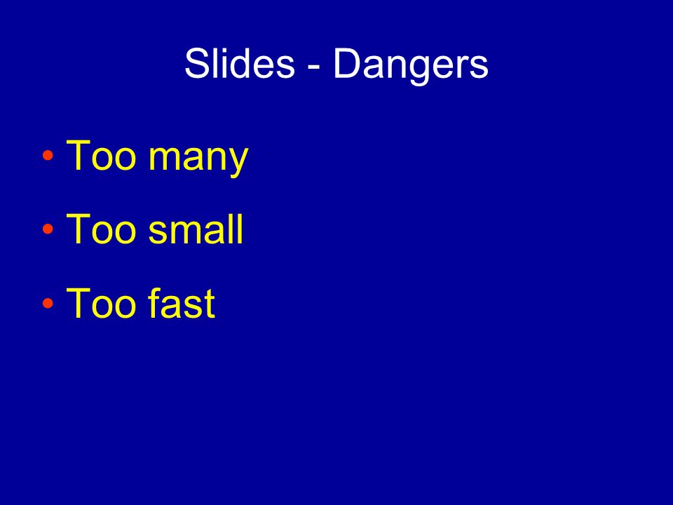 Slides - Dangers Too many Too small Too fast