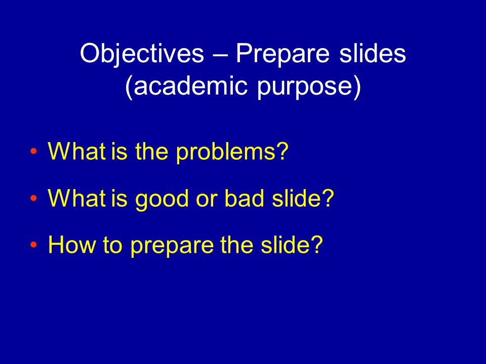 Objectives – Prepare slides (academic purpose) What is the problems.